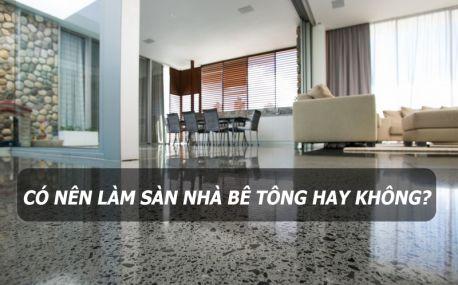 Có nên làm sàn nhà bằng bê tông hay không?