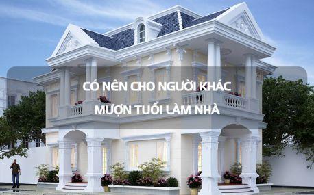 Có nên cho người khác mượn tuổi làm nhà